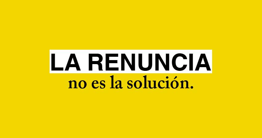 La renuncia no es la solución